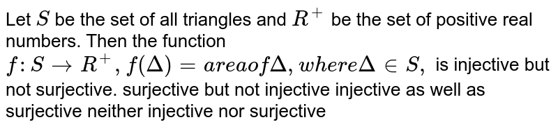 Let `S` be the set of all triangles and `R^+` be the set of positive real numbers. Then the function `f: SrarrR^+,f(Delta)=area of   Delta ,where Delta in  S ,` is injective but not surjective. surjective but not injective injective as well as surjective neither injective nor surjective