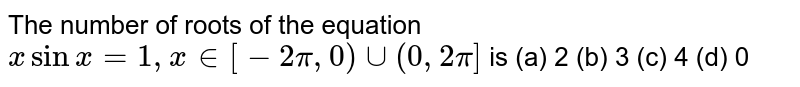 The number of roots of the equation `xsinx=1,x in [-2pi,0)uu(0,2pi]` is (a) 2 (b)   3 (c) 4   (d) 0