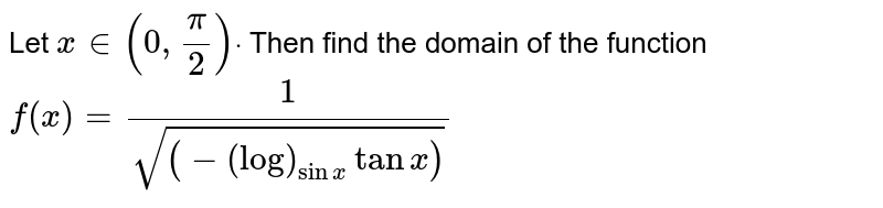 Let `x in (0,pi/2)dot` Then find the domain of the function `f(x)=1/sqrt((-(log)_(sinx)tanx))`