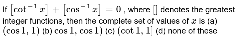 If `[cot^(-1)x]+[cos^(-1)x]=0` , where `[]` denotes the greatest integer functions, then the complete set of values   of `x` is (a) `(cos1,1)`  (b) `cos1,cos1)`  (c) `(cot1,1]`  (d) none of these