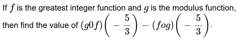 If `f` is the greatest integer function and `g` is the modulus function, then find the value of `(g0f)(-5/3)-(fog)(-5/3)dot`
