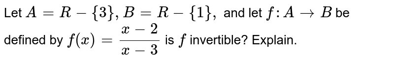 Let `A=R-{3},B=R-{1},` and let `f: A->B` be defined by `f(x)=(x-2)/(x-3)` is `f` invertible? Explain.