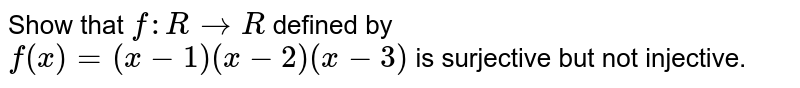 Show that `f: R->R` defined by `f(x)=(x-1)(x-2)(x-3)` is surjective but not injective.