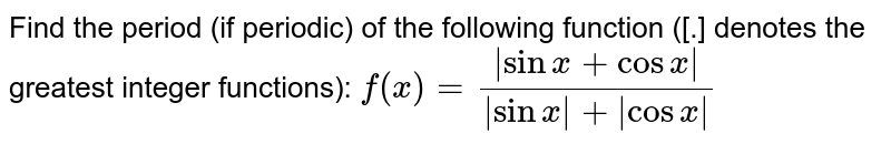 Find the period (if periodic) of the following function ([.] denotes   the greatest integer functions): `f(x)=(|sinx+cosx|)/(|sinx|+|cosx|)`