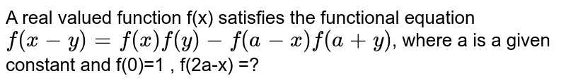 A real valued function f(x) satisfies the functional equation  `f(x-y) = f(x) f(y) - f(a-x) f(a+y)`, where a is a given constant and f(0)=1 , f(2a-x) =?