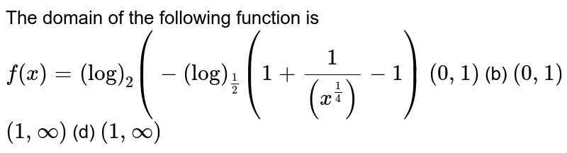 The domain of the following function is `f(x)=(log)_2(-(log)_(1/2)(1+1/((x^(1/4)))-1)`  `(0,1)`  (b) `(0,1)`  `(1,oo)`  (d) `(1,oo)`