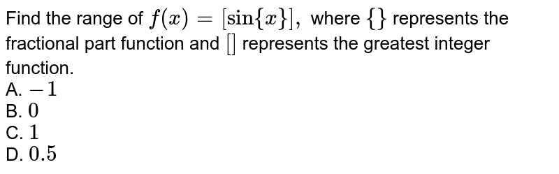 Find the range of `f(x)=[sin{x}],` where `{}` represents the fractional part function and `[]` represents the greatest integer function.<br> A. `-1`<br> B. `0`<br> C. `1` <br> D. `0.5`