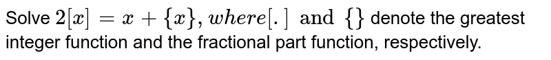 Solve `2[x]=x+{x},where [.] and {}` denote the greatest integer function and the fractional part function,   respectively.