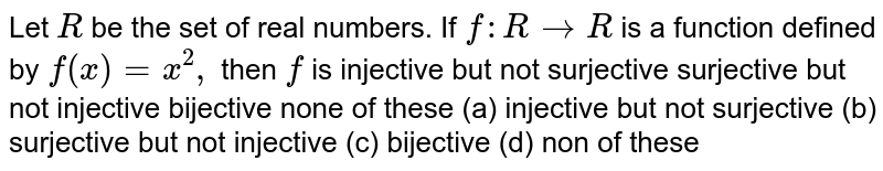 Let `R` be the set of real numbers. If `f:R->R` is a function defined by `f(x)=x^2,` then `f` is injective but not surjective surjective but not injective bijective none of these  (a)  injective but not surjective (b) surjective but not injective (c) bijective (d) non of these