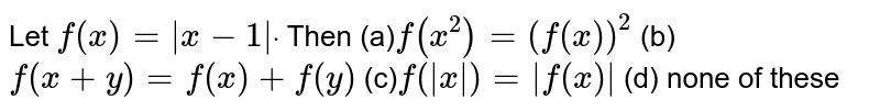 Let `f(x)=|x-1|dot` Then (a)`f(x^2)=(f(x))^2`  (b) `f(x+y)=f(x)+f(y)`  (c)`f(|x|)=|f(x)|`  (d) none of these
