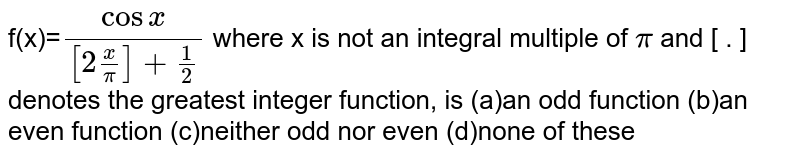 f(x)=`cosx/([2x/pi]+1/2)` where  x  is not an integral multiple of  `pi`  and   [   . ]  denotes the greatest integer function, is (a)an odd function (b)an even function (c)neither odd nor even (d)none of these