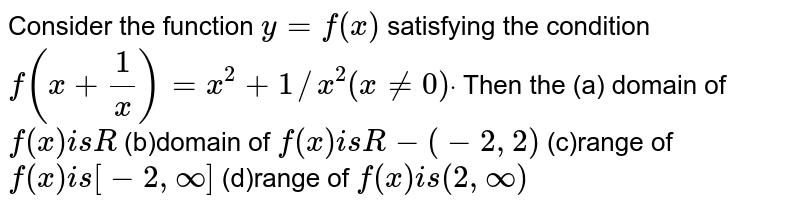 Consider the function `y=f(x)` satisfying the condition  `f(x+1/x)=x^2+1//x^2(x!=0)dot` Then the (a) domain of `f(x)i sR`  (b)domain of `f(x)i sR-(-2,2)`  (c)range of `f(x)i s[-2,oo]`  (d)range of `f(x)i s(2,oo)`