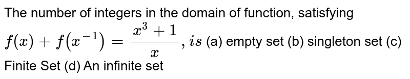 The number of integers in the domain of function, satisfying `f(x)+f(x^(-1))=(x^3+1)/x ,i s` (a) empty set (b) singleton set (c) Finite Set (d) An infinite set