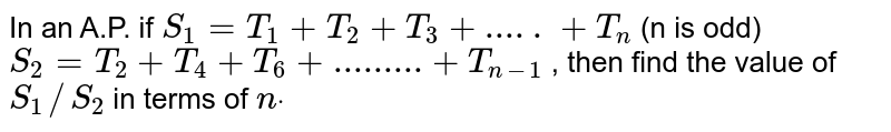 In an A.P. if `S_1=T_1+T_2+T_3+.....+T_n` (n is odd)`S_2=T_2+T_4+T_6+.........+T_(n-1)` , then find the value of `S_1//S_2` in terms of `ndot`