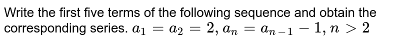 Write the first five terms of the following sequence and obtain the   corresponding series. `a_1=a_2 =2,a_n=a_(n-1)-1,n >2`