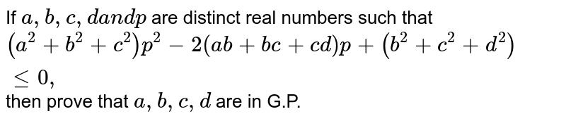 If `a ,b ,c ,da n dp` are distinct real numbers such that `(a^2+b^2+c^2)p^2-2(a b+b c+c d)p+(b^2+c^2+d^2)lt=0,` then prove that `a ,b ,c , d` are in G.P.