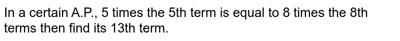 In a certain A.P., 5 times the 5th term is equal to 8 times the 8th   terms then find its 13th term.