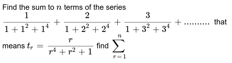 Find the sum to `n` terms of the series `1/(1+1^2+1^4)+2/(1+2^2+2^4)+3/(1+3^2+3^4)+..........` that means `t_r = r/(r^4+r^2+1)` find ` sum_(r=1)^n`