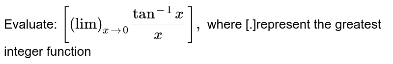 """Evaluate: `[(""""lim"""")_(xrarr0)(tan^(-1)x)/x],`  where [.]represent the greatest integer function"""
