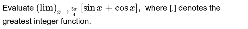 """Evaluate `(""""lim"""")_(x->(5pi)/4)` `[sinx+cosx],` where [.] denotes the greatest integer function."""