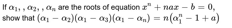 If `alpha_1, ,alpha_2,  ,alpha_n` are the roots of equation `x^n+n a x-b=0,` show that `(alpha_1-alpha_2)(alpha_1-alpha_3)(alpha_1-alpha_n)=n(alpha_1^ n-1+a)`