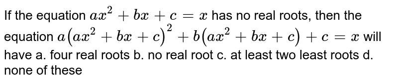 If the equation `a x^2+b x+c=x` has no real roots, then the equation `a(a x^2+b x+c)^2+b(a x^2+b x+c)+c=x` will have a. four real roots b. no real root  c. at least two least roots d. none of these