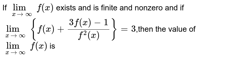 If  `lim_(x->oo) f(x)` exists and is finite and nonzero and if `lim_(x->oo) {f(x)+(3f(x)−1)/(f^2(x))}=3`,then the value of  `lim_(x->oo) f(x)` is