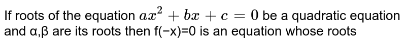 If roots of the equation `a x^2+b x+c=0` be a quadratic equation and α,β are its roots then f(−x)=0 is an equation whose roots