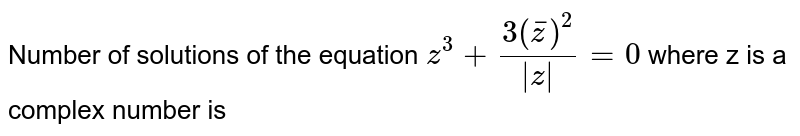 Number of solutions of the equation `z^3+[3(barz)^2]/ z =0` where z is a complex number is