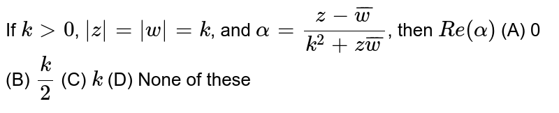 If `k>0`, ` z = w =k`, and `alpha=(z-bar w)/(k^2+zbar(w))`, then `Re(alpha)`     (A)  0   (B)   `k/2`   (C)  `k`  (D)  None of these