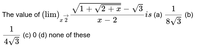 """The value of `(""""lim"""")_(xvec2)(sqrt(1+sqrt(2+x))-sqrt(3))/(x-2)i s`  (a) `1/(8sqrt(3))`  (b) `1/(4sqrt(3))`  (c) 0 (d) none of these"""