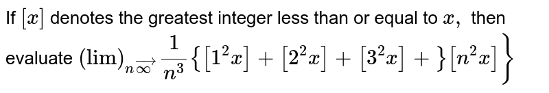 """If `[x]` denotes the greatest integer less than or equal to `x ,` then evaluate `(""""lim"""")_(nvecoo)1/(n^3){[1^2x]+[2^2x]+[3^2x]+}[n^2x]}`"""