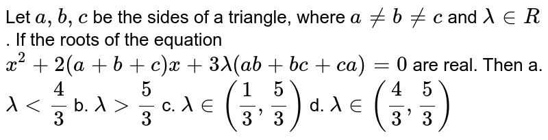 Let `a ,b , c` be the sides of a triangle, where `a!=b!=c` and `lambda in  R` . If the roots of the equation `x^2+2(a+b+c)x+3lambda(a b+b c+c a)=0` are real. Then a.`lambda<4/3` b. `lambda>5/3`  c. `lambda in (1/3,5/3)` d. `lambda in (4/3,5/3)`