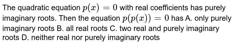 The quadratic equation `p(x)=0` with real coefficients has purely imaginary roots. Then the equation `p(p(x))=0` has A. only purely imaginary roots B. all real roots C. two real and purely imaginary roots D. neither real nor purely imaginary roots