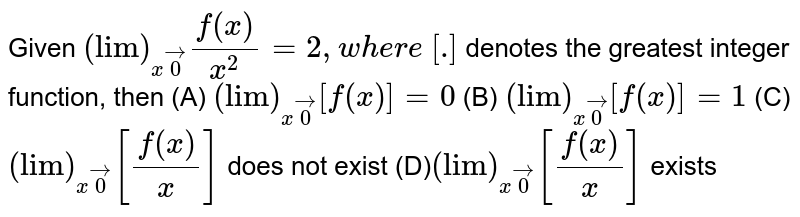"""Given `(""""lim"""")_(xvec0)(f(x))/(x^2)=2, \where\ [dot]` denotes the greatest integer function, then (A) `(""""lim"""")_(xvec0)[f(x)]=0`  (B) `(""""lim"""")_(xvec0)[f(x)]=1`  (C)`(""""lim"""")_(xvec0)[(f(x))/x]` does not exist (D)`(""""lim"""")_(xvec0)[(f(x))/x]` exists"""