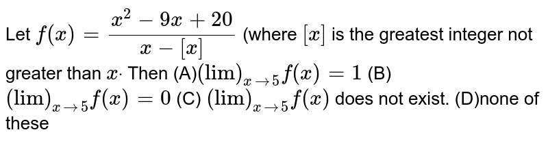 """Let `f(x)=(x^2-9x+20)/(x-[x])` (where `[x]` is the greatest integer not greater than `xdot` Then  (A)`(""""lim"""")_(x->5)f(x)=1`  (B) `(""""lim"""")_(x->5)f(x)=0`  (C) `(""""lim"""")_(x->5)f(x) ` does not exist.  (D)none of these"""