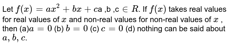 Let `f(x)=a x^2+bx +c   `a ,b ,c` in  R`. If `f(x)` takes real values for real values of `x` and non-real values for non-real values of `x` , then (a)`a=0` (b) `b=0`  (c) `c=0` (d) nothing can be said about `a ,b ,c`.