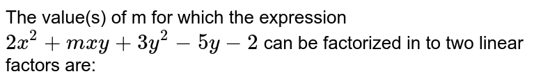 The value(s) of m for which the expression `2x^2+mxy+3y^2-5y-2`  can be factorized in to two linear factors are:
