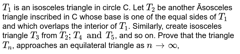 `T_1`  is an isosceles triangle in circle C. Let  `T_2` be another ísosceles triangle inscribed in C whose base is one of the equal sides of  `T_1` and which overlaps the interior of  `T_1`. Similarly, create isosceles triangle  `T_3` from  `T_2; T_4 and T_5`, and so on. Prove that the triangle  `T_n`, approaches  an equilateral triangle as  `n ->oo`,