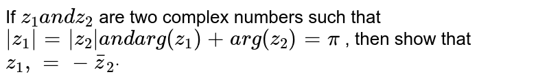 If `z_1a n dz_2` are two complex numbers such that `|z_1|=|z_2|a n d arg(z_1)+a r g(z_2)=pi` , then show that `z_1,=- bar  z _2dot`