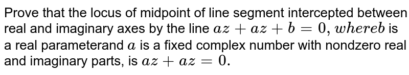 Prove that the locus of midpoint of line segment intercepted between   real and imaginary axes by the line `a  z +  a  z+b=0,w h e r eb` is a real parameterand `a` is a fixed complex number with nondzero real and imaginary parts, is `a z+  a z =0.`
