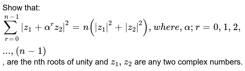 Show that: `sum_(r=0)^(n-1) z_1+alpha^r z_2 ^2=n( z_1 ^2+ z_2 ^2),w h e r e, alpha ; r=0,1,2,...,(n-1)` , are the nth roots of unity and `z_1, z_2` are any two complex numbers.
