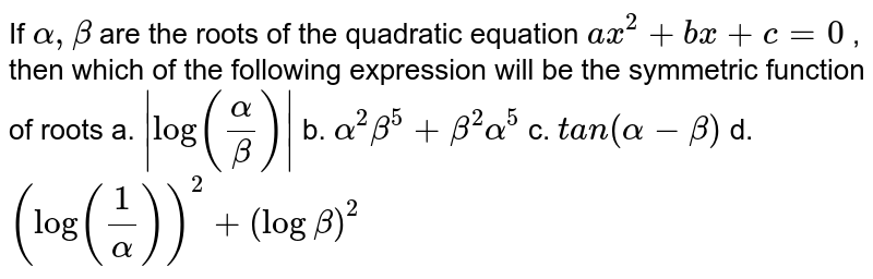 If `alpha,beta` are the roots of the quadratic equation `a x^2+b x+c=0` , then which of the following expression will be the symmetric function   of roots  a. `|log(alpha/beta)|` b. `alpha^2beta^5+beta^2alpha^5`  c. `t a n(alpha-beta)` d. `(log(1/alpha))^2+(logbeta)^2`