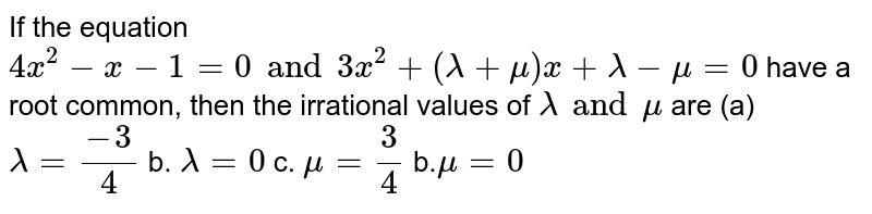 If the equation `4x^2-x-1=0  and 3x^2+(lambda+mu)x+lambda-mu=0` have a root common, then the irrational values of `lambda and mu` are (a) `lambda=(-3)/4`  b. `lambda=0`  c. `mu=3/4`  b.`mu=0`