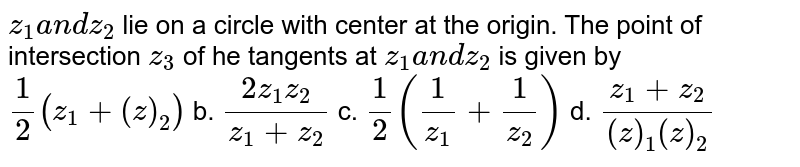 `z_1a n dz_2` lie on a circle with center at the origin. The point of intersection `z_3` of he tangents at `z_1a n dz_2` is given by `1/2(z_1+(  z )_2)` b. `(2z_1z_2)/(z_1+z_2)`  c. `1/2(1/(z_1)+1/(z_2))` d. `(z_1+z_2)/((  z )_1(  z )_2)`