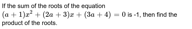 If the sum of the roots of the equation `(a+1)x^2+(2a+3)x+(3a+4)=0` is -1, then find the product of the roots.