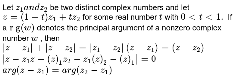 """Let `z_1a n dz_2` be two distinct complex numbers and let `z=(1-t)z_1+t z_2` for some real number `t` with `0 < t < 1.` If `""""a r g""""(w)` denotes the principal argument of a nonzero complex number `w` , then  `