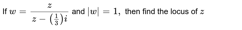 If `w=z/[z-(1/3)i]`  and `|w|=1,` then find the locus of `z`