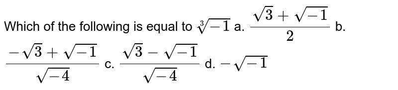 Which of the following is equal to `root(3)(-1)`  a. `(sqrt(3)+sqrt(-1))/2` b. `(-sqrt(3)+sqrt(-1))/(sqrt(-4))`  c. `(sqrt(3)-sqrt(-1))/(sqrt(-4))` d. `-sqrt(-1)`