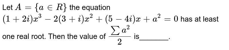 Let `A={a in  R}` the equation `(1+2i)x^3-2(3+i)x^2+(5-4i)x+a^2=0` has at least one real root. Then the value of `(suma^2)/2` is_______.